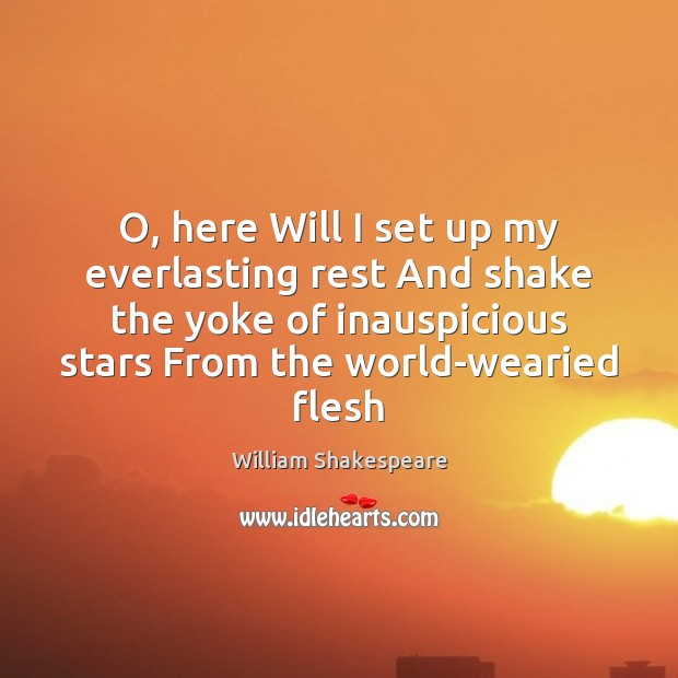 O, here Will I set up my everlasting rest And shake the Image
