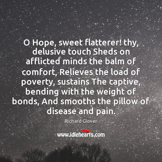 O Hope, sweet flatterer! thy, delusive touch Sheds on afflicted minds the Image