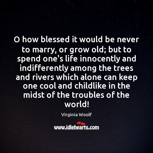 Image, O how blessed it would be never to marry, or grow old;