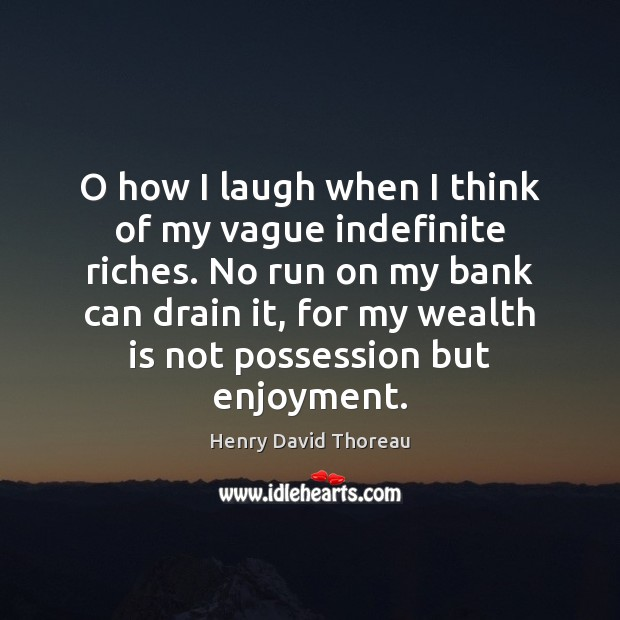 O how I laugh when I think of my vague indefinite riches. Wealth Quotes Image