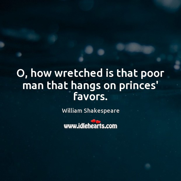 O, how wretched is that poor man that hangs on princes' favors. Image