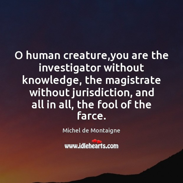Image, O human creature,you are the investigator without knowledge, the magistrate without