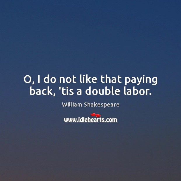 O, I do not like that paying back, 'tis a double labor. Image