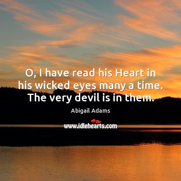 O, I have read his Heart in his wicked eyes many a time. The very devil is in them. Image