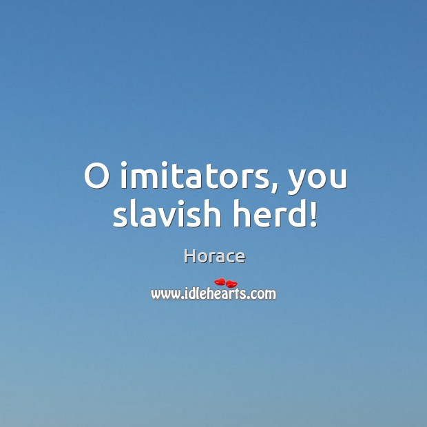 O imitators, you slavish herd! Image