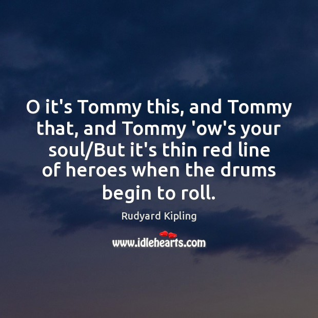 O it's Tommy this, and Tommy that, and Tommy 'ow's your soul/ Rudyard Kipling Picture Quote