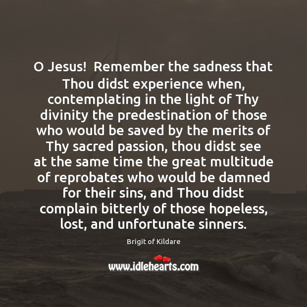 Image, O Jesus!  Remember the sadness that Thou didst experience when, contemplating in