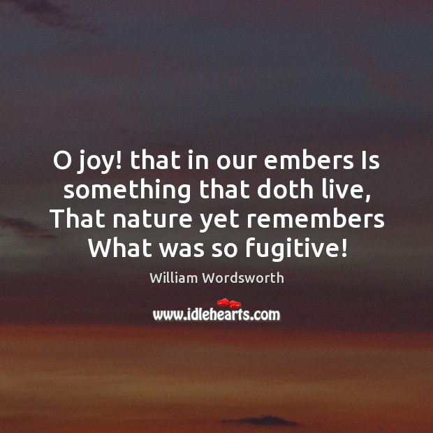 O joy! that in our embers Is something that doth live, That William Wordsworth Picture Quote