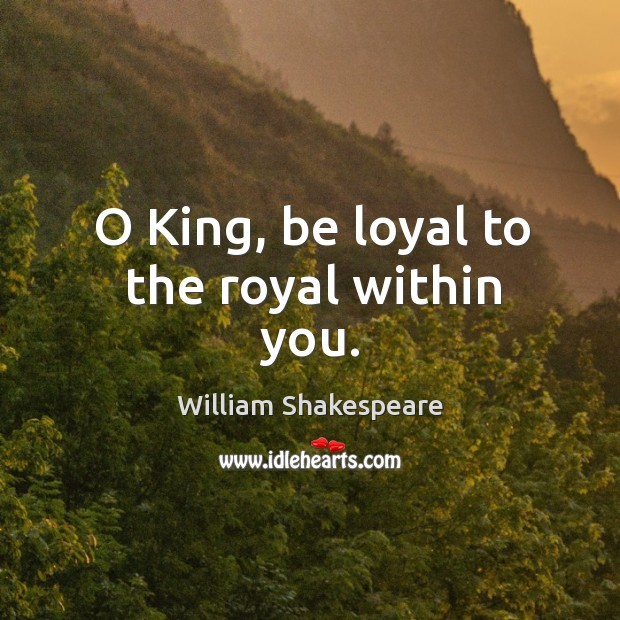 Image, O King, be loyal to the royal within you.