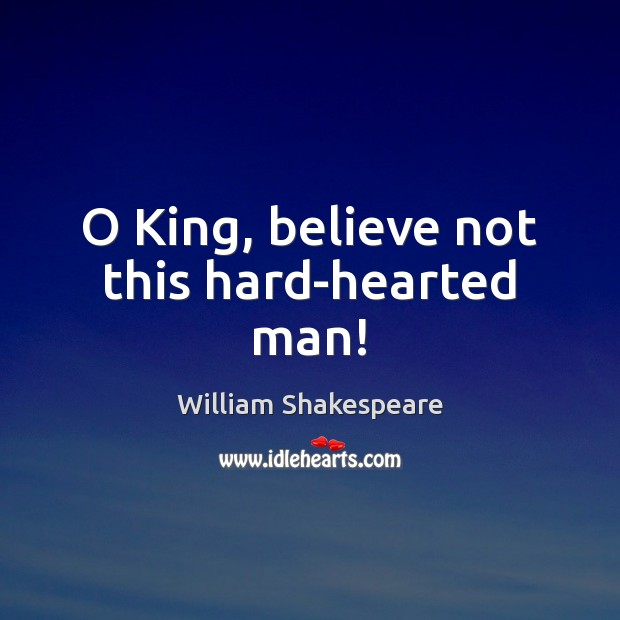 O King, believe not this hard-hearted man! Image