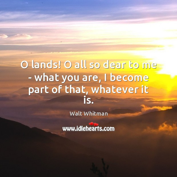 Image, O lands! O all so dear to me – what you are, I become part of that, whatever it is.
