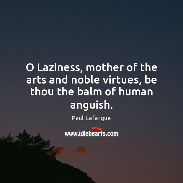 Image, O Laziness, mother of the arts and noble virtues, be thou the balm of human anguish.
