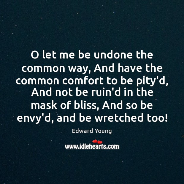 O let me be undone the common way, And have the common Image