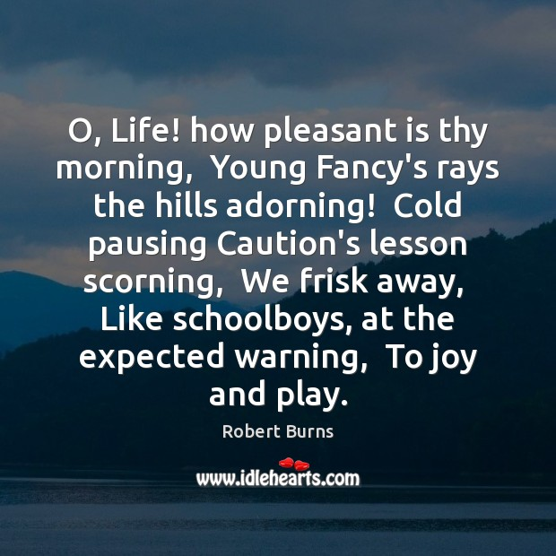 Image, O, Life! how pleasant is thy morning,  Young Fancy's rays the hills