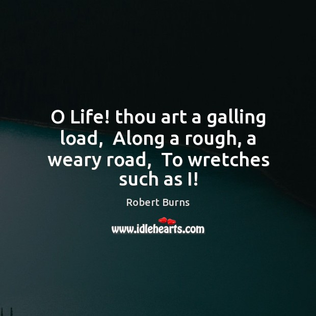 Image, O Life! thou art a galling load,  Along a rough, a weary road,  To wretches such as I!
