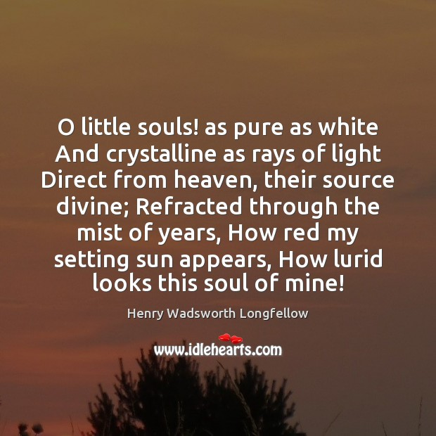 O little souls! as pure as white And crystalline as rays of Image