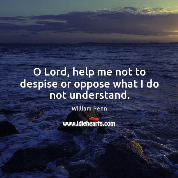 O lord, help me not to despise or oppose what I do not understand. William Penn Picture Quote
