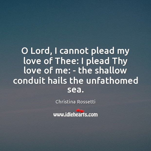 O Lord, I cannot plead my love of Thee: I plead Thy Christina Rossetti Picture Quote