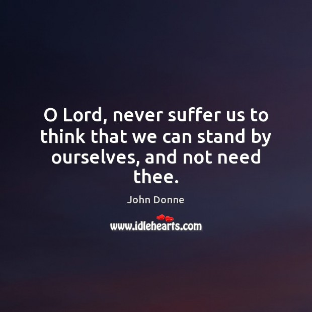 O Lord, never suffer us to think that we can stand by ourselves, and not need thee. John Donne Picture Quote
