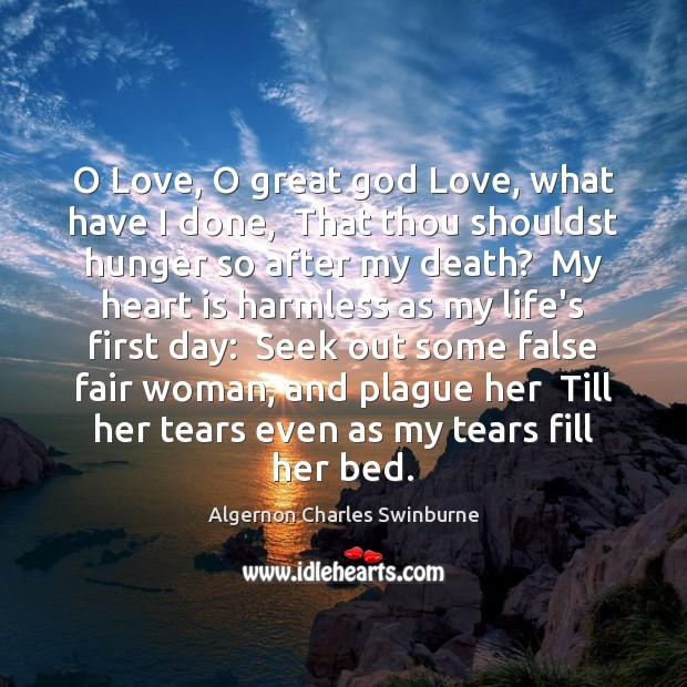 O Love, O great God Love, what have I done,  That thou Algernon Charles Swinburne Picture Quote