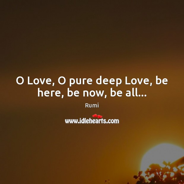 Image, O Love, O pure deep Love, be here, be now, be all…