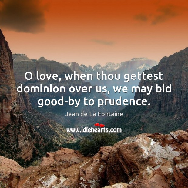 O love, when thou gettest dominion over us, we may bid good-by to prudence. Jean de La Fontaine Picture Quote
