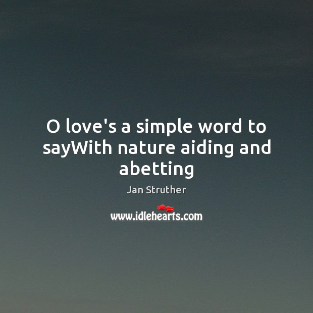 O love's a simple word to sayWith nature aiding and abetting Jan Struther Picture Quote