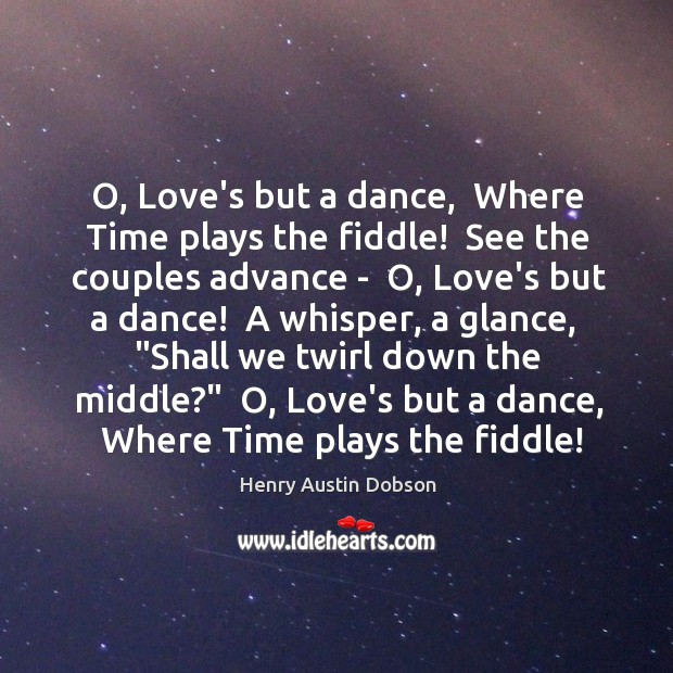 O, Love's but a dance,  Where Time plays the fiddle!  See the Image