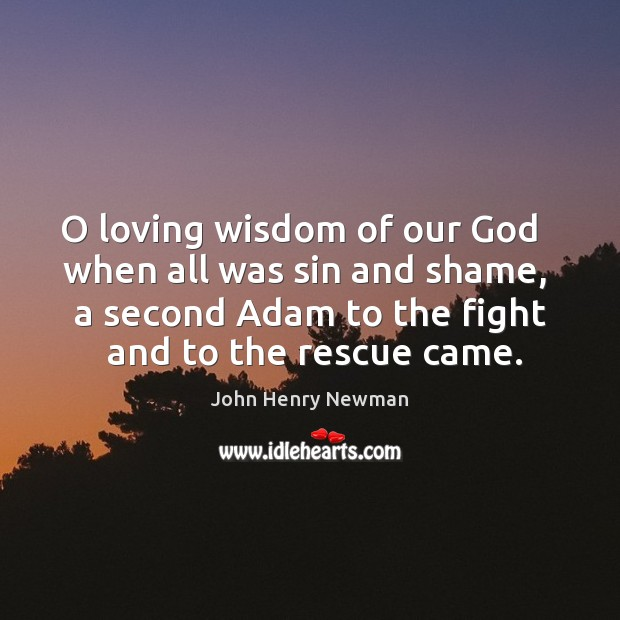 O loving wisdom of our God   when all was sin and shame, John Henry Newman Picture Quote
