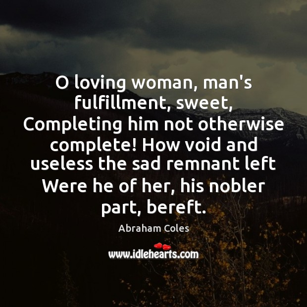 O loving woman, man's fulfillment, sweet, Completing him not otherwise complete! How Image