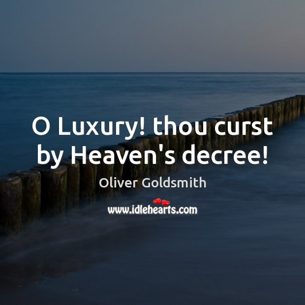 O Luxury! thou curst by Heaven's decree! Oliver Goldsmith Picture Quote