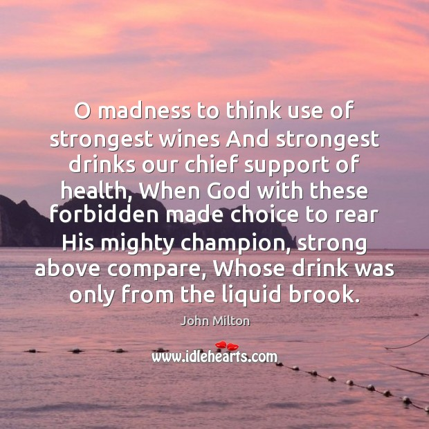 O madness to think use of strongest wines And strongest drinks our John Milton Picture Quote