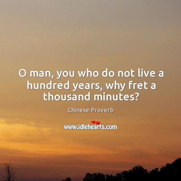 Image, O man, you who do not live a hundred years, why fret a thousand minutes?
