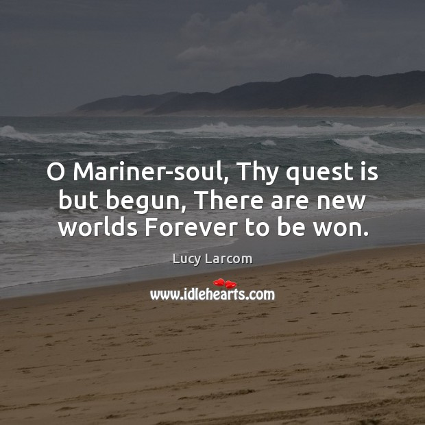 O Mariner-soul, Thy quest is but begun, There are new worlds Forever to be won. Image