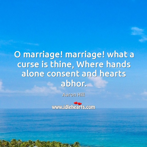 Image, O marriage! marriage! what a curse is thine, Where hands alone consent and hearts abhor.