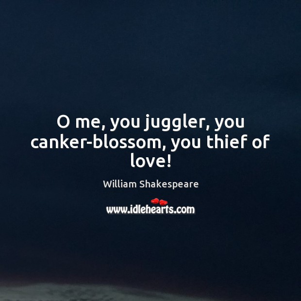 O me, you juggler, you canker-blossom, you thief of love! Image