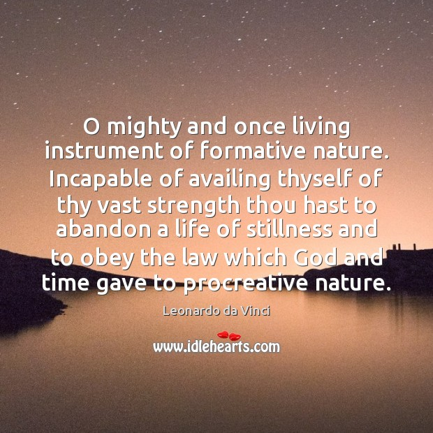 O mighty and once living instrument of formative nature. Incapable of availing Image