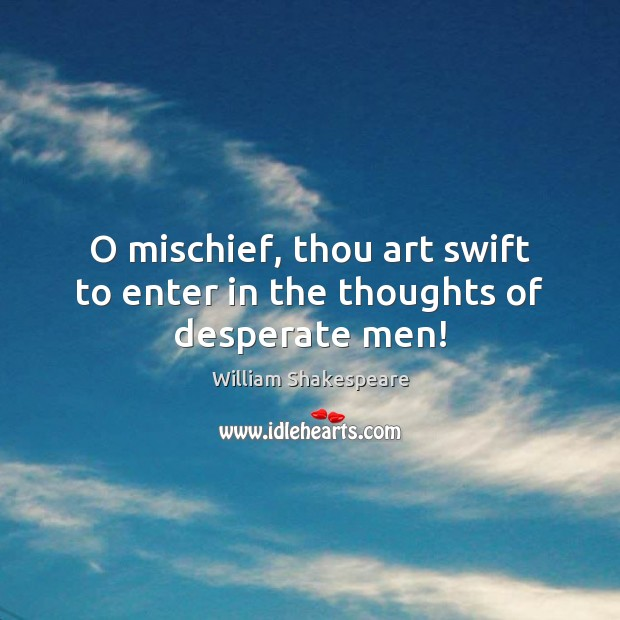 Image, O mischief, thou art swift to enter in the thoughts of desperate men!