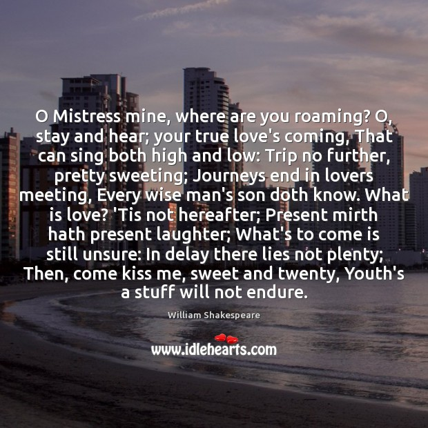Image, O Mistress mine, where are you roaming? O, stay and hear; your