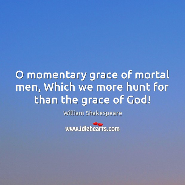 Image, O momentary grace of mortal men, Which we more hunt for than the grace of God!