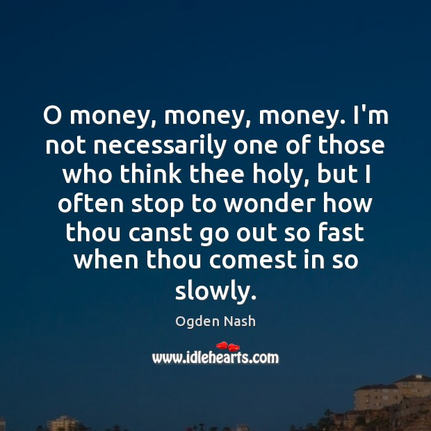 O money, money, money. I'm not necessarily one of those who think Ogden Nash Picture Quote