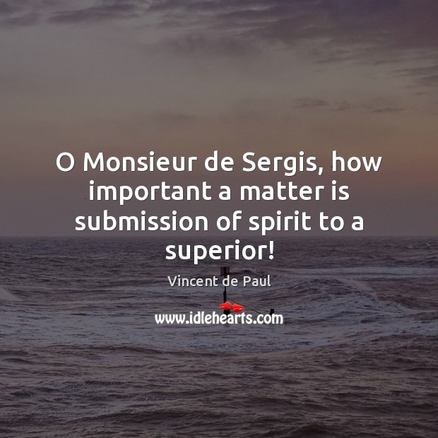 Image, O Monsieur de Sergis, how important a matter is submission of spirit to a superior!