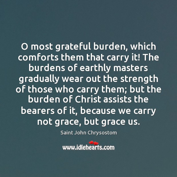 O most grateful burden, which comforts them that carry it! The burdens Image