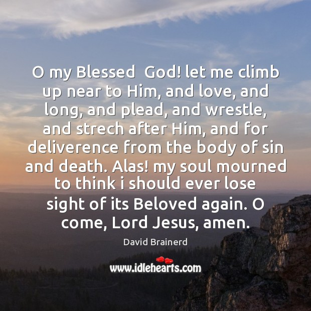 O my Blessed  God! let me climb up near to Him, and David Brainerd Picture Quote