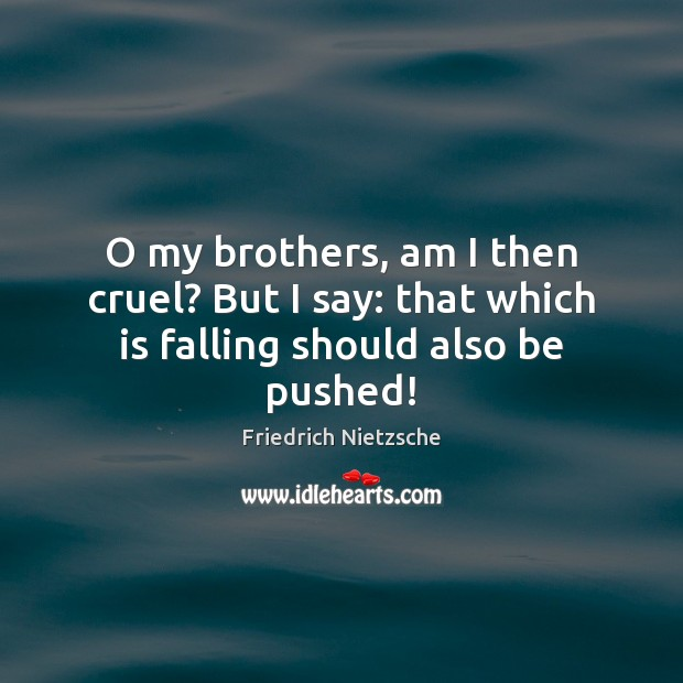 Image, O my brothers, am I then cruel? But I say: that which is falling should also be pushed!