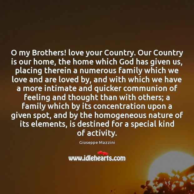 O my Brothers! love your Country. Our Country is our home, the Giuseppe Mazzini Picture Quote