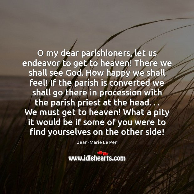 O my dear parishioners, let us endeavor to get to heaven! There Jean-Marie Le Pen Picture Quote