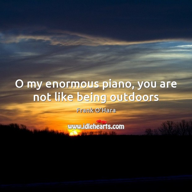 O my enormous piano, you are not like being outdoors Image