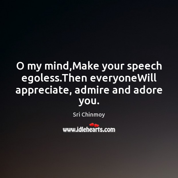 Image, O my mind,Make your speech egoless.Then everyoneWill appreciate, admire and adore you.