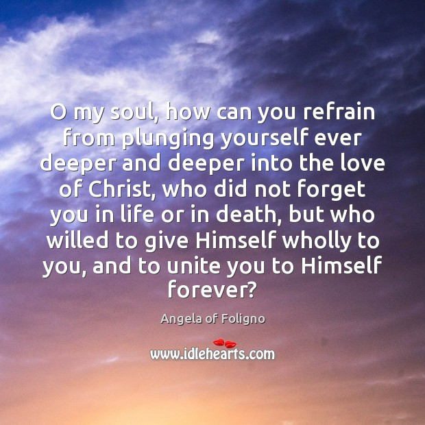 Image, O my soul, how can you refrain from plunging yourself ever deeper